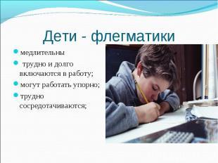 Дети - флегматики медлительны трудно и долго включаются в работу; могут работать