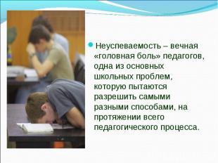 Неуспеваемость – вечная «головная боль» педагогов, одна из основных школьных про