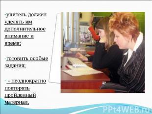 учитель должен уделять им дополнительное внимание и время;готовить особые задани