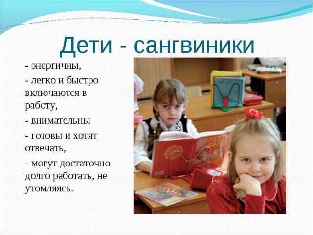 Дети - сангвиники - энергичны, - легко и быстро включаются в работу, - внимательны- готовы и хотят отвечать, - могут достаточно долго работать, не утомляясь.