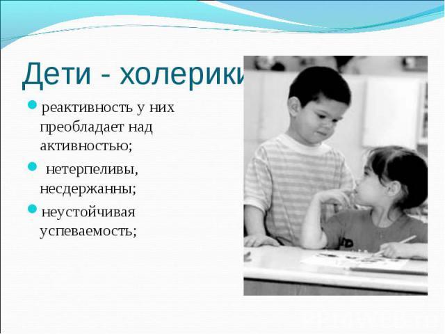 Дети - холерики реактивность у них преобладает над активностью; нетерпеливы, несдержанны;неустойчивая успеваемость;