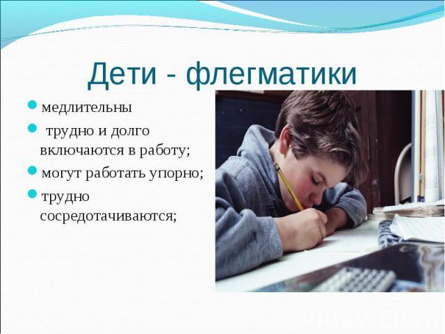 Дети - флегматики медлительны трудно и долго включаются в работу; могут работать упорно;трудно сосредотачиваются;