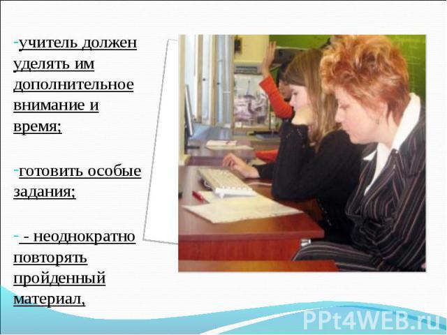 учитель должен уделять им дополнительное внимание и время;готовить особые задания; - неоднократно повторять пройденный материал,