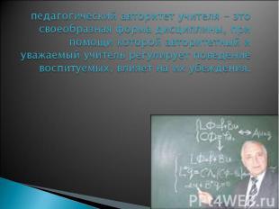 педагогический авторитет учителя - это своеобразная форма дисциплины, при помощи