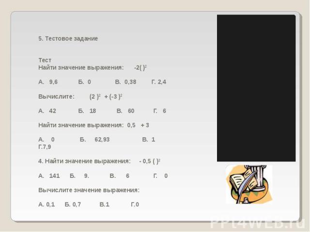5. Тестовое заданиеТестНайти значение выражения: -2( )2А. 9,6 Б. 0 В. 0,38 Г. 2,4Вычислите: (2 )2 + (-3 )2А. 42 Б. 18 В. 60 Г. 6Найти значение выражения: 0,5 + 3 А. 0 Б. 62,93 В. 1 Г.7,94. Найти значение выражения: - 0,5 ( )2А. 141 Б. 9. В.…