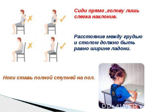 Сиди прямо ,голову лишь слегка наклонив.Расстояние между грудью и столом должно быть равно ширине ладони.Ноги ставь полной ступней на пол.