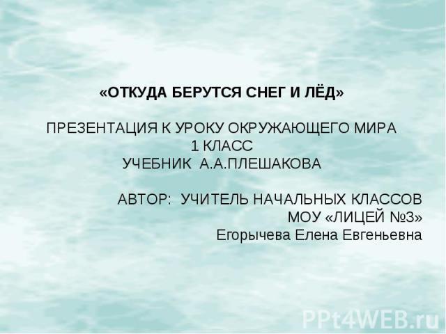 «ОТКУДА БЕРУТСЯ СНЕГ И ЛЁД»ПРЕЗЕНТАЦИЯ К УРОКУ ОКРУЖАЮЩЕГО МИРА1 КЛАССУЧЕБНИК А.А.ПЛЕШАКОВААВТОР: УЧИТЕЛЬ НАЧАЛЬНЫХ КЛАССОВМОУ «ЛИЦЕЙ №3»Егорычева Елена Евгеньевна