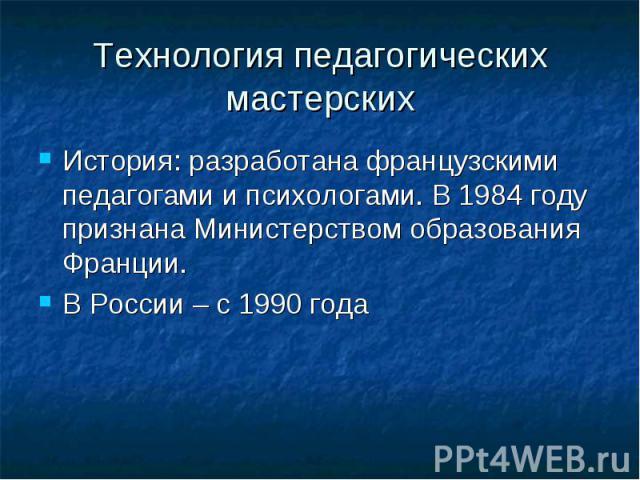 Технология педагогических мастерских История: разработана французскими педагогами и психологами. В 1984 году признана Министерством образования Франции. В России – с 1990 года