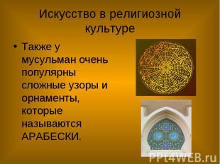 Искусство в религиозной культуре Также у мусульман очень популярны сложные узоры