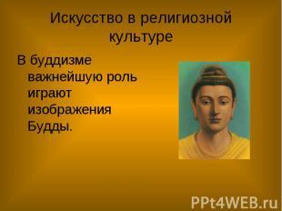 Искусство в религиозной культуре В буддизме важнейшую роль играют изображения Бу