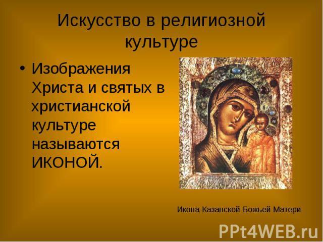 Искусство в религиозной культуре Изображения Христа и святых в христианской культуре называются ИКОНОЙ.