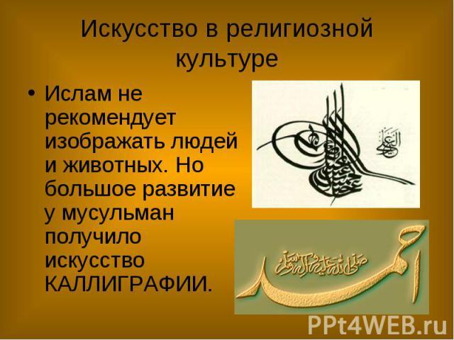 Искусство в религиозной культуре Ислам не рекомендует изображать людей и животных. Но большое развитие у мусульман получило искусство КАЛЛИГРАФИИ.
