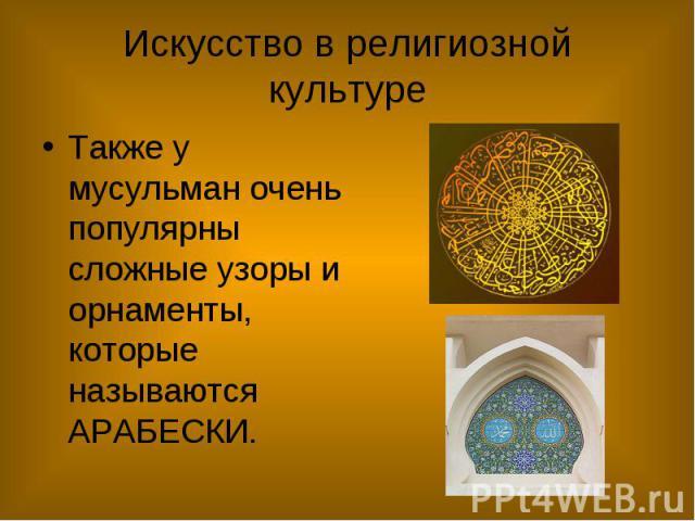 Искусство в религиозной культуре Также у мусульман очень популярны сложные узоры и орнаменты, которые называются АРАБЕСКИ.