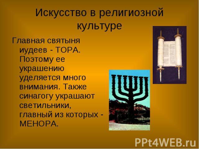 Искусство в религиозной культуре Главная святыня иудеев - ТОРА. Поэтому ее украшению уделяется много внимания. Также синагогу украшают светильники, главный из которых - МЕНОРА.