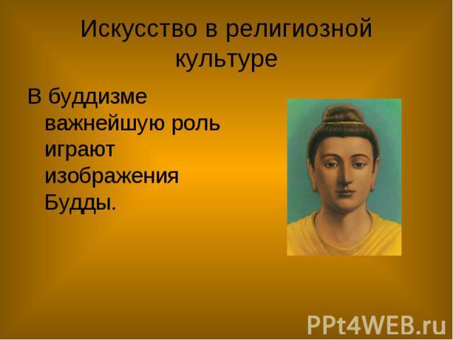 Искусство в религиозной культуре В буддизме важнейшую роль играют изображения Будды.