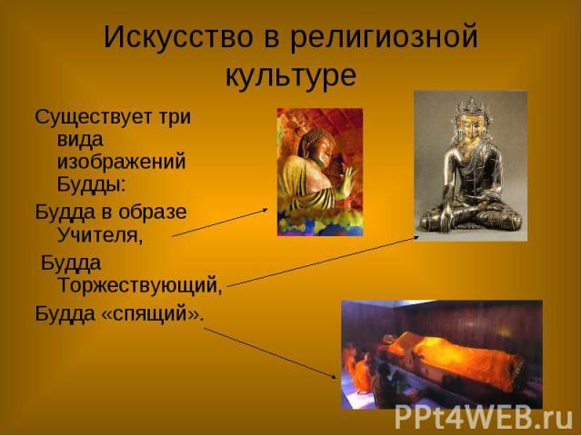Искусство в религиозной культуре Существует три вида изображений Будды: Будда в образе Учителя, Будда Торжествующий, Будда «спящий».