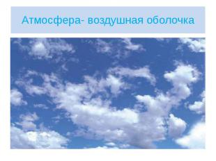 Атмосфера- воздушная оболочка