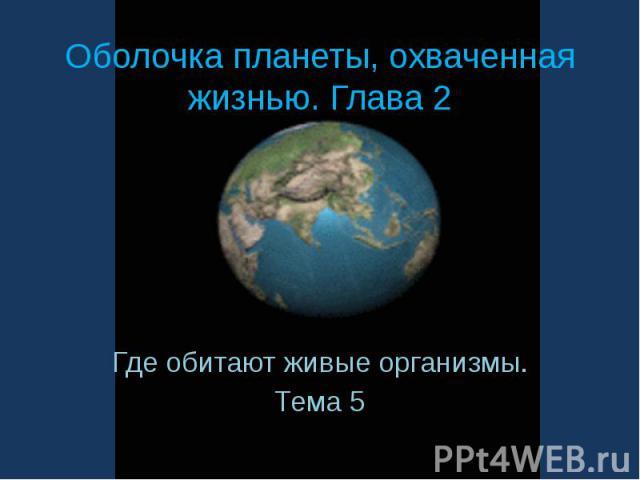 Оболочка планеты, охваченная жизнью. Глава 2 Где обитают живые организмы.Тема 5