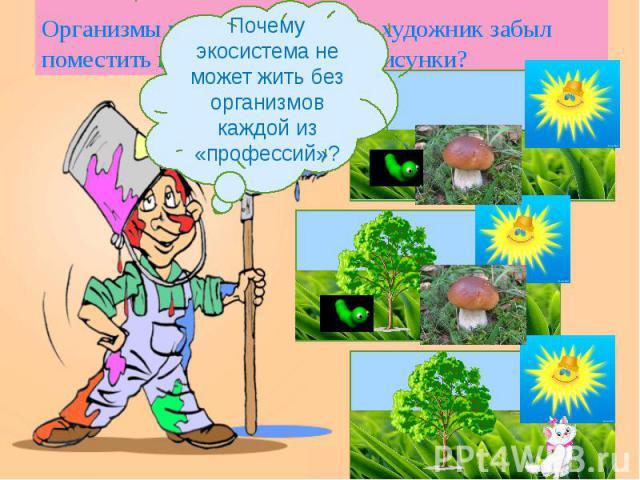 Организмы каких «профессий» художник забыл поместить на свои волшебные рисунки? Почему экосистема не может жить без организмов каждой из «профессий»?