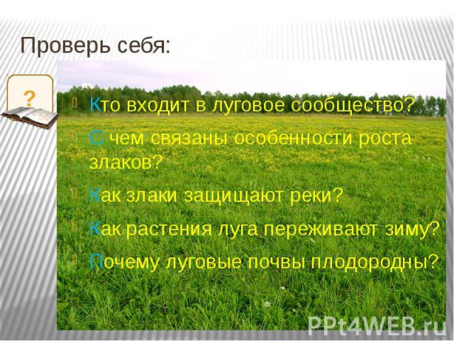 Проверь себя: Кто входит в луговое сообщество?С чем связаны особенности роста злаков?Как злаки защищают реки?Как растения луга переживают зиму?Почему луговые почвы плодородны?