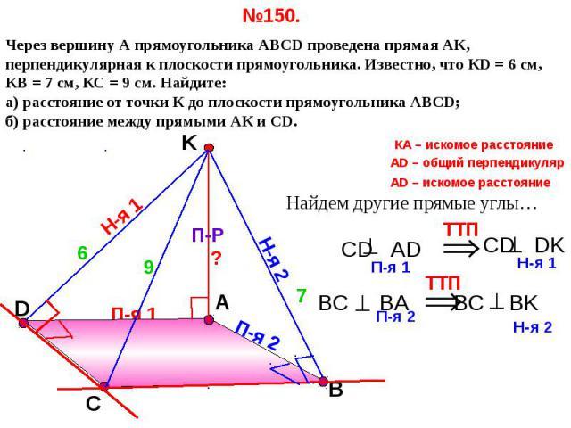 №150. Через вершину А прямоугольника АВСD проведена прямая АК, перпендикулярная к плоскости прямоугольника. Известно, что КD = 6 см, КВ = 7 см, КС = 9 см. Найдите: а) расстояние от точки К до плоскости прямоугольника АВСD; б) расстояние между прямым…