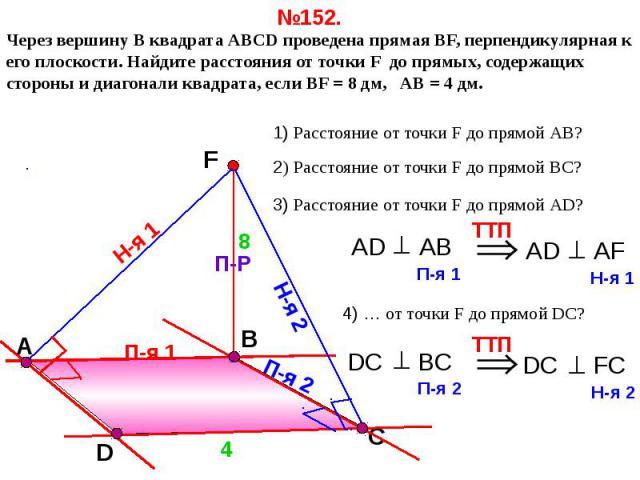 №152. Через вершину B квадрата АВСD проведена прямая ВF, перпендикулярная к его плоскости. Найдите расстояния от точки F до прямых, содержащих стороны и диагонали квадрата, если ВF = 8 дм, АВ = 4 дм. 1) Расстояние от точки F до прямой АВ?2) Расстоян…