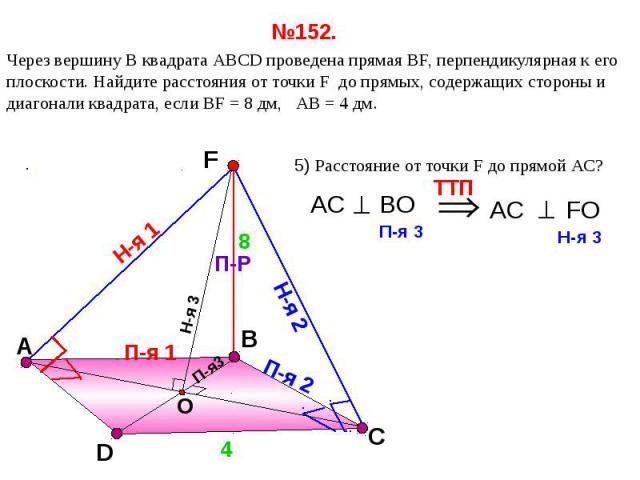 №152. Через вершину B квадрата АВСD проведена прямая ВF, перпендикулярная к его плоскости. Найдите расстояния от точки F до прямых, содержащих стороны и диагонали квадрата, если ВF = 8 дм, АВ = 4 дм.