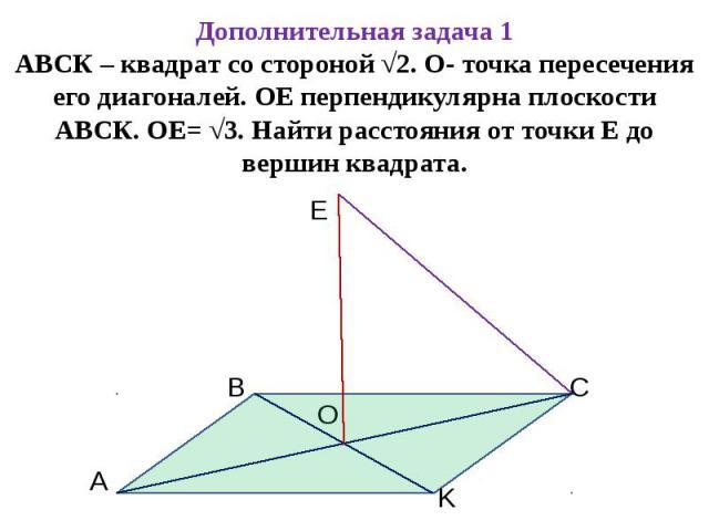 Дополнительная задача 1АВСК – квадрат со стороной √2. О- точка пересечения его диагоналей. ОЕ перпендикулярна плоскости АВСК. ОЕ= √3. Найти расстояния от точки Е до вершин квадрата.