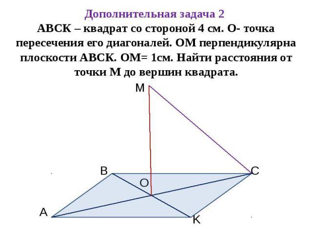 Дополнительная задача 2 АВСК – квадрат со стороной 4 см. О- точка пересечения его диагоналей. ОМ перпендикулярна плоскости АВСК. ОМ= 1см. Найти расстояния от точки М до вершин квадрата.