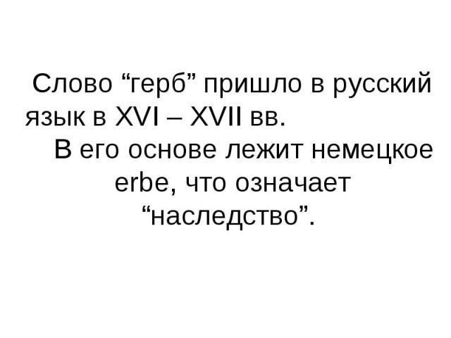 """Слово """"герб"""" пришло в русский язык в XVI – XVII вв. В его основе лежит немецкое erbe, что означает """"наследство""""."""