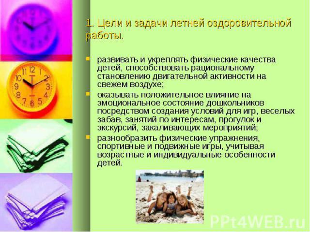 1. Цели и задачи летней оздоровительной работы. развивать и укреплять физические качества детей, способствовать рациональному становлению двигательной активности на свежем воздухе;оказывать положительное влияние на эмоциональное состояние дошкольник…