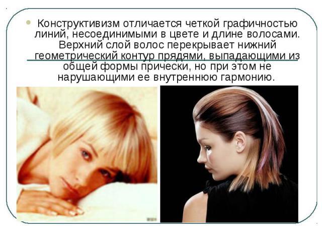 Конструктивизм отличается четкой графичностью линий, несоединимыми в цвете и длине волосами. Верхний слой волос перекрывает нижний геометрический контур прядями, выпадающими из общей формы прически, но при этом не нарушающими ее внутреннюю гармонию.