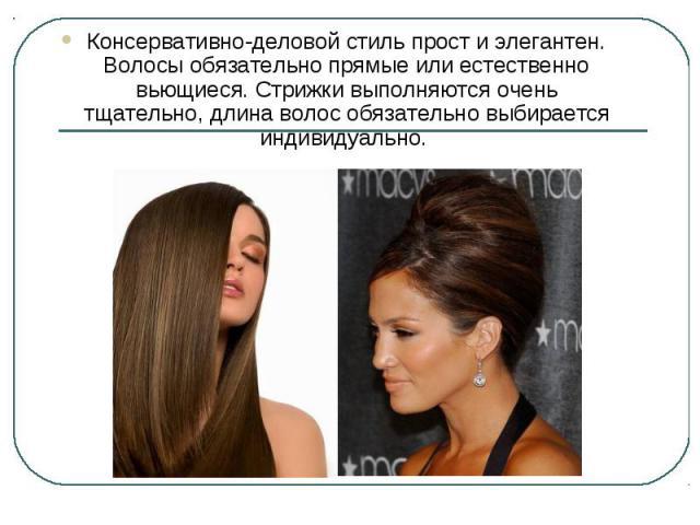 Консервативно-деловой стиль прост и элегантен. Волосы обязательно прямые или естественно вьющиеся. Стрижки выполняются очень тщательно, длина волос обязательно выбирается индивидуально.