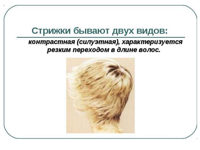 Стрижки бывают двух видов: контрастная (силуэтная), характеризуется резким переходом в длине волос.
