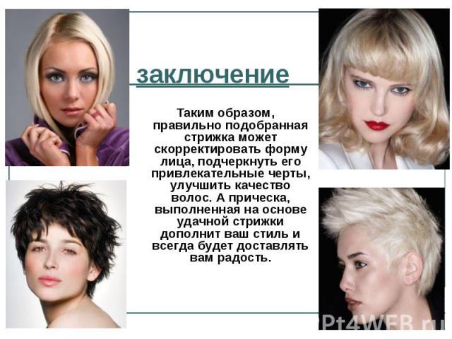 заключение Таким образом, правильно подобранная стрижка может скорректировать форму лица, подчеркнуть его привлекательные черты, улучшить качество волос. А прическа, выполненная на основе удачной стрижки дополнит ваш стиль и всегда будет доставлять …