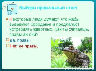 Выбери правильный ответ. Некоторые люди думают, что жабы вызывают бородавки и пр