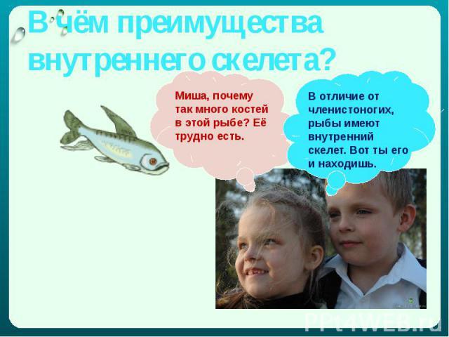 В чём преимущества внутреннего скелета? Миша, почему так много костей в этой рыбе? Её трудно есть.В отличие от членистоногих, рыбы имеют внутренний скелет. Вот ты его и находишь.
