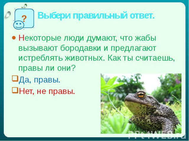 Выбери правильный ответ. Некоторые люди думают, что жабы вызывают бородавки и предлагают истреблять животных. Как ты считаешь, правы ли они?Да, правы.Нет, не правы.