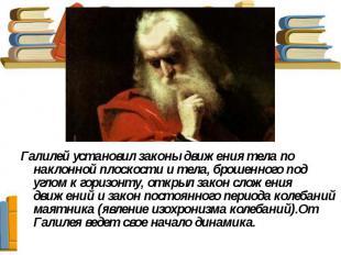 Галилей установил законы движения тела по наклонной плоскости и тела, брошенного