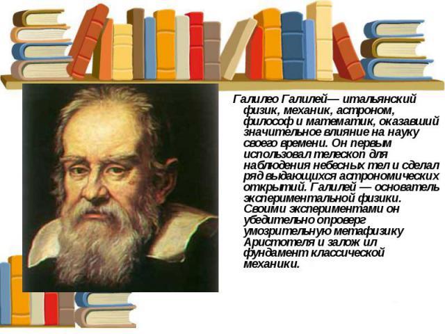 Галилео Галилей— итальянский физик, механик, астроном, философ и математик, оказавший значительное влияние на науку своего времени. Он первым использовал телескоп для наблюдения небесных тел и сделал ряд выдающихся астрономических открытий. Галилей…