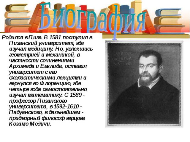 Биография Родился в Пизе. В 1581 поступил в Пизанский университет, где изучал медицину. Но, увлекшись геометрией и механикой, в частности сочинениями Архимеда и Евклида, оставил университет с его схоластическими лекциями и вернулся во Флоренцию, где…