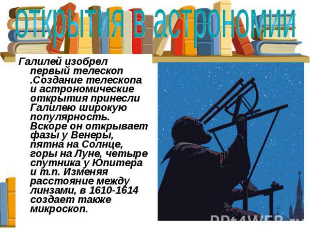 открытия в астрономии Галилей изобрел первый телескоп .Создание телескопа и астрономические открытия принесли Галилею широкую популярность. Вскоре он открывает фазы у Венеры, пятна на Солнце, горы на Луне, четыре спутника у Юпитера и т.п. Изменяя ра…
