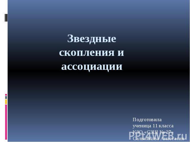 Звездные скопления и ассоциации Подготовила ученица 11 класса КЗО «СЗШ № 27» Сальникова Анастасия
