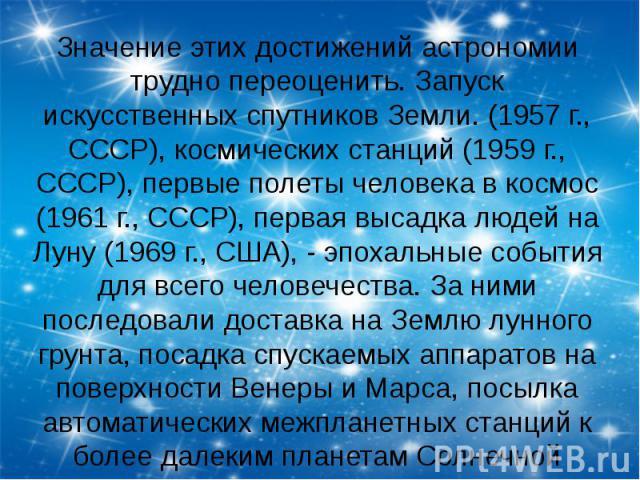 Значение этих достижений астрономии трудно переоценить. Запуск искусственных спутников Земли. (1957 г., СССР), космических станций (1959 г., СССР), первые полеты человека в космос (1961 г., СССР), первая высадка людей на Луну (1969 г., США), - эпоха…