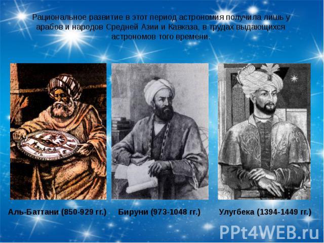 Рациональное развитие в этот период астрономия получила лишь у арабов и народов Средней Азии и Кавказа, в трудах выдающихся астрономов того времени.Аль-Баттани (850-929 гг.)Бируни (973-1048 гг.)Улугбека (1394-1449 гг.)
