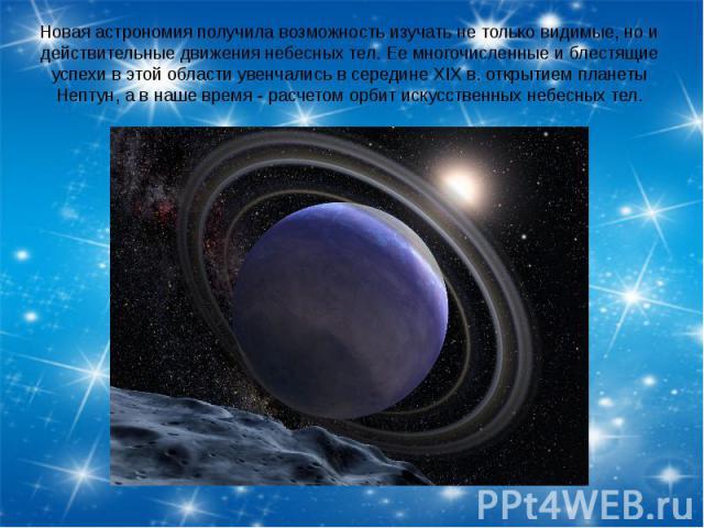 Новая астрономия получила возможность изучать не только видимые, но и действительные движения небесных тел. Ее многочисленные и блестящие успехи в этой области увенчались в середине XIX в. открытием планеты Нептун, а в наше время - расчетом орбит ис…
