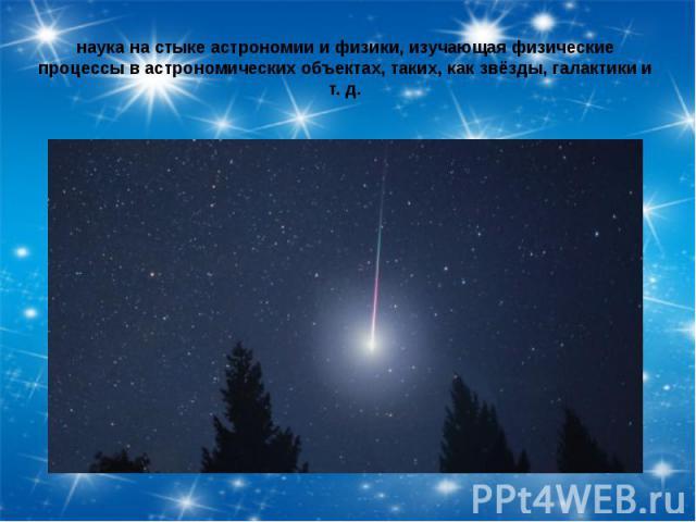 наука на стыке астрономии и физики, изучающая физические процессы в астрономических объектах, таких, как звёзды, галактики и т. д.