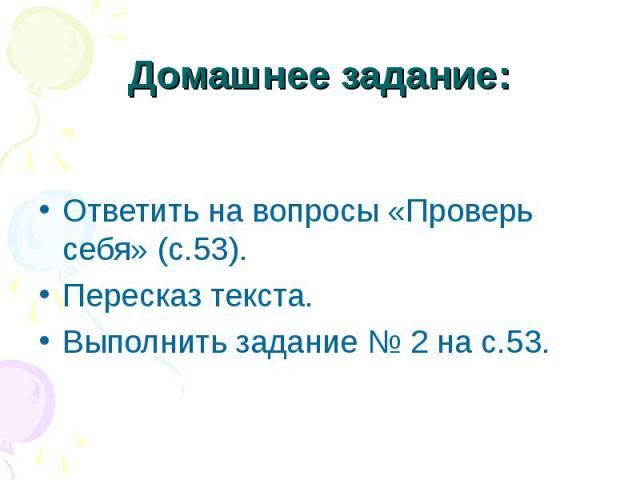 Домашнее задание: Ответить на вопросы «Проверь себя» (с.53).Пересказ текста.Выполнить задание № 2 на с.53.