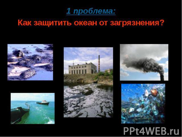 1 проблема:Как защитить океан от загрязнения?