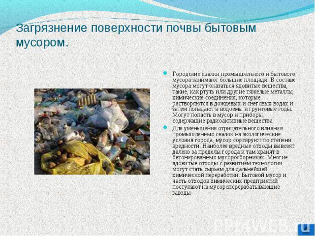 Загрязнение поверхности почвы бытовым мусором. Городские свалки промышленного и бытового мусора занимают большие площади. В составе мусора могут оказаться ядовитые вещества, такие, как ртуть или другие тяжелые металлы, химические соединения, которые…